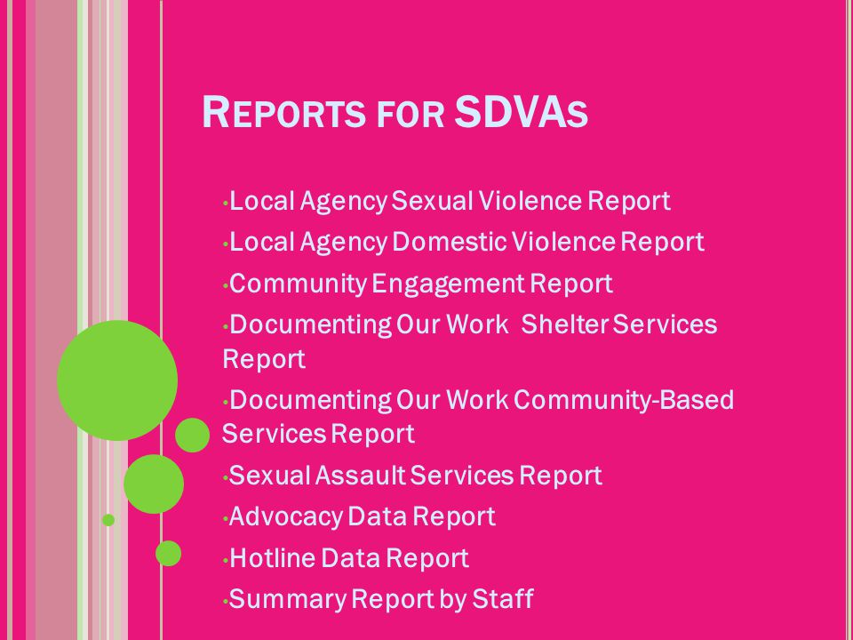 R EPORTS FOR SDVA S Local Agency Sexual Violence Report Local Agency Domestic Violence Report Community Engagement Report Documenting Our Work Shelter Services Report Documenting Our Work Community-Based Services Report Sexual Assault Services Report Advocacy Data Report Hotline Data Report Summary Report by Staff