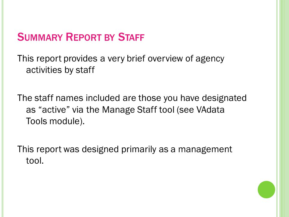 S UMMARY R EPORT BY S TAFF This report provides a very brief overview of agency activities by staff The staff names included are those you have designated as active via the Manage Staff tool (see VAdata Tools module).