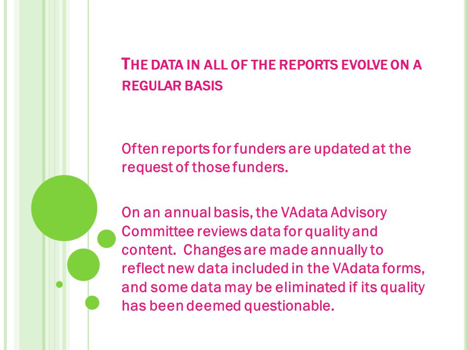 T HE DATA IN ALL OF THE REPORTS EVOLVE ON A REGULAR BASIS Often reports for funders are updated at the request of those funders.