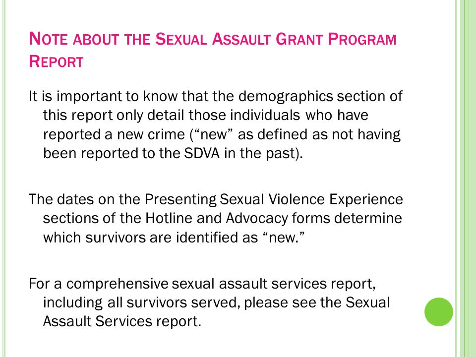 N OTE ABOUT THE S EXUAL A SSAULT G RANT P ROGRAM R EPORT It is important to know that the demographics section of this report only detail those individuals who have reported a new crime ( new as defined as not having been reported to the SDVA in the past).
