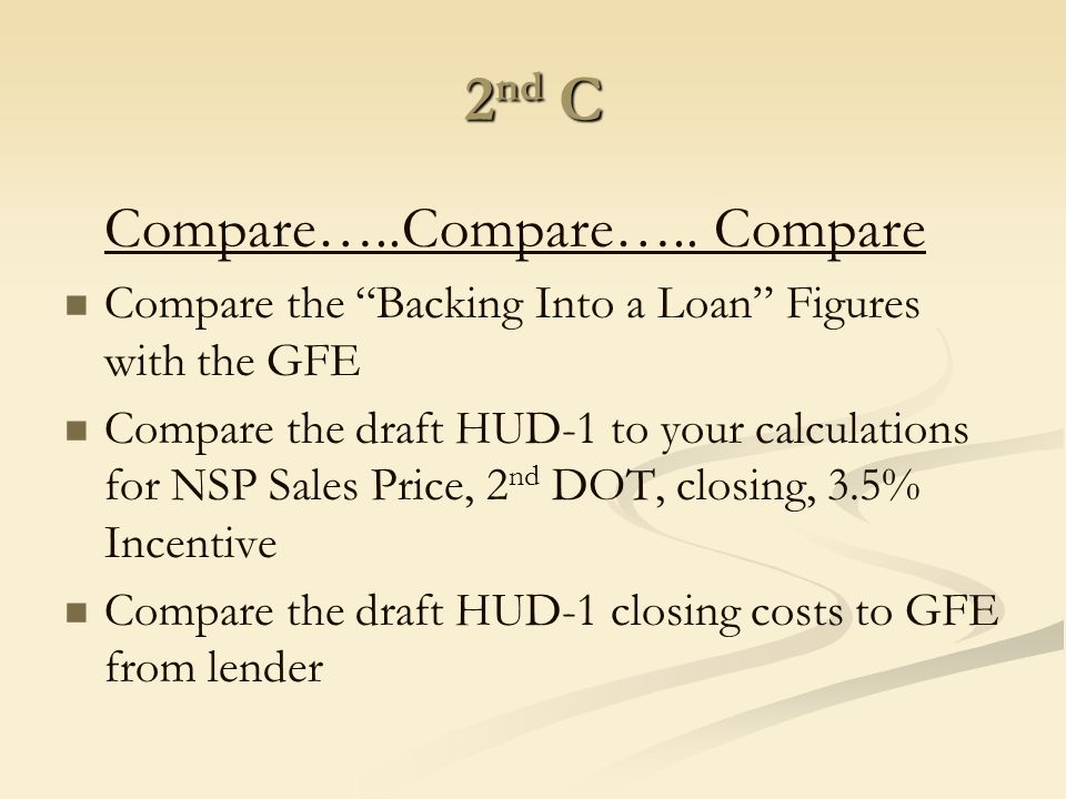 "2 nd C Compare…..Compare….. Compare Compare the ""Backing Into a Loan"" Figures with the GFE Compare the draft HUD-1 to your calculations for NSP Sales"