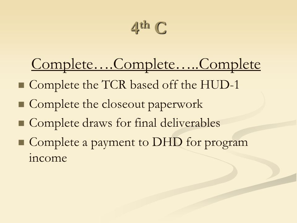 4 th C Complete….Complete…..Complete Complete the TCR based off the HUD-1 Complete the closeout paperwork Complete draws for final deliverables Comple