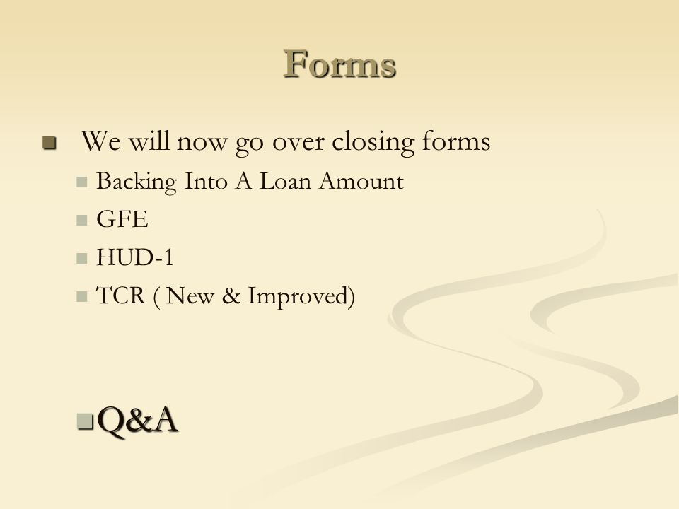 Forms We will now go over closing forms Backing Into A Loan Amount GFE HUD-1 TCR ( New & Improved) Q&A Q&A