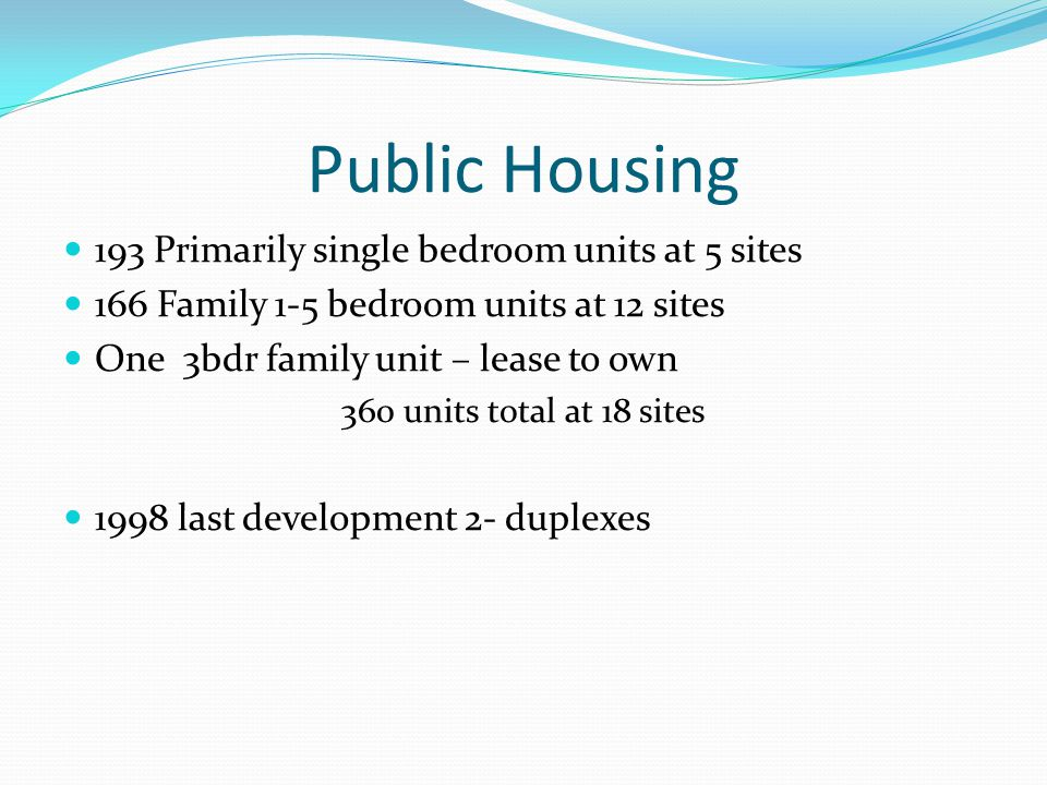 Public Housing 193 Primarily single bedroom units at 5 sites 166 Family 1-5 bedroom units at 12 sites One 3bdr family unit – lease to own 360 units to