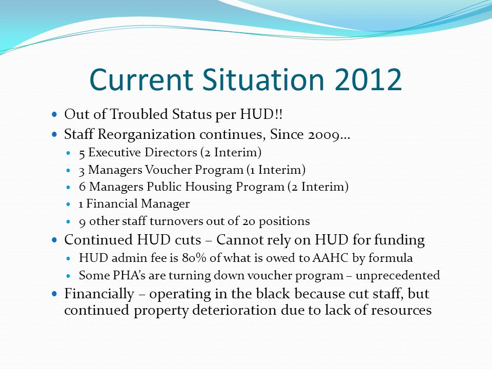 Current Situation 2012 Out of Troubled Status per HUD!! Staff Reorganization continues, Since 2009… 5 Executive Directors (2 Interim) 3 Managers Vouch