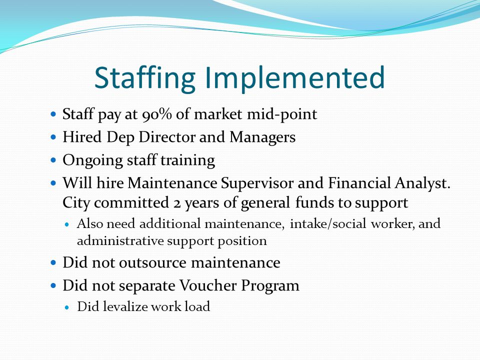Staffing Implemented Staff pay at 90% of market mid-point Hired Dep Director and Managers Ongoing staff training Will hire Maintenance Supervisor and