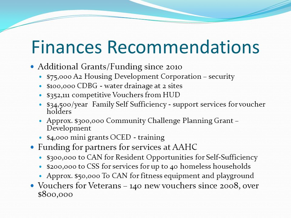 Finances Recommendations Additional Grants/Funding since 2010 $75,000 A2 Housing Development Corporation – security $100,000 CDBG - water drainage at