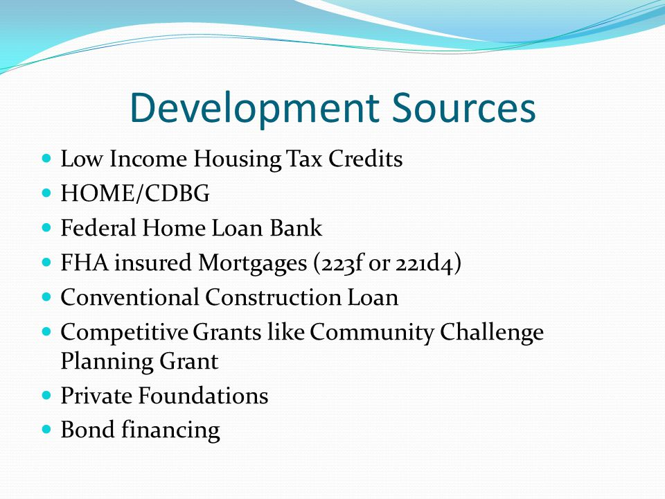 Development Sources Low Income Housing Tax Credits HOME/CDBG Federal Home Loan Bank FHA insured Mortgages (223f or 221d4) Conventional Construction Lo