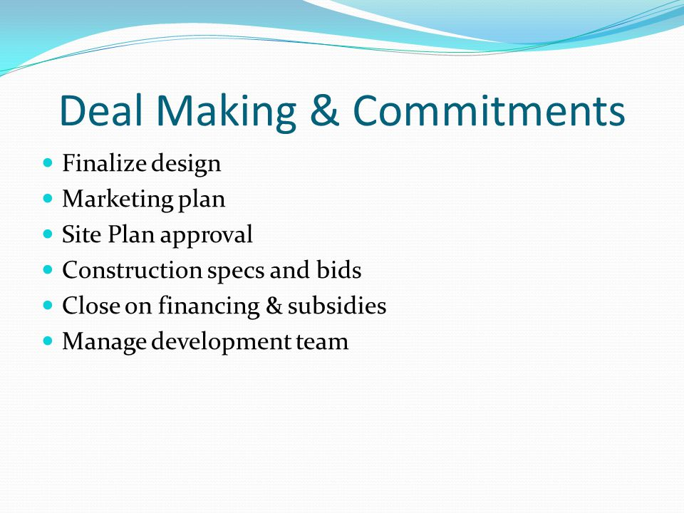 Deal Making & Commitments Finalize design Marketing plan Site Plan approval Construction specs and bids Close on financing & subsidies Manage developm