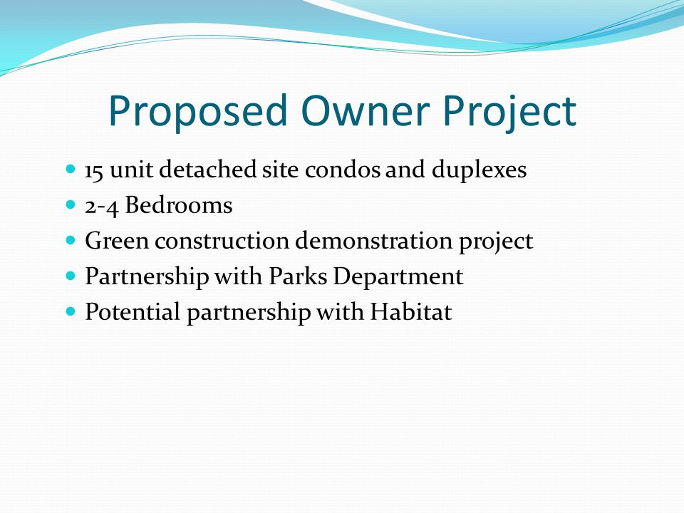Proposed Owner Project 15 unit detached site condos and duplexes 2-4 Bedrooms Green construction demonstration project Partnership with Parks Departme