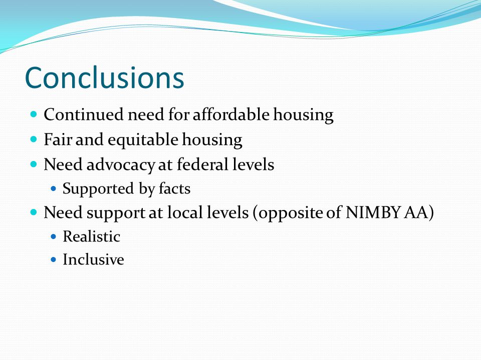 Conclusions Continued need for affordable housing Fair and equitable housing Need advocacy at federal levels Supported by facts Need support at local