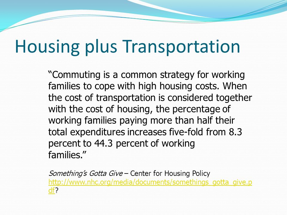"Housing plus Transportation ""Commuting is a common strategy for working families to cope with high housing costs. When the cost of transportation is c"