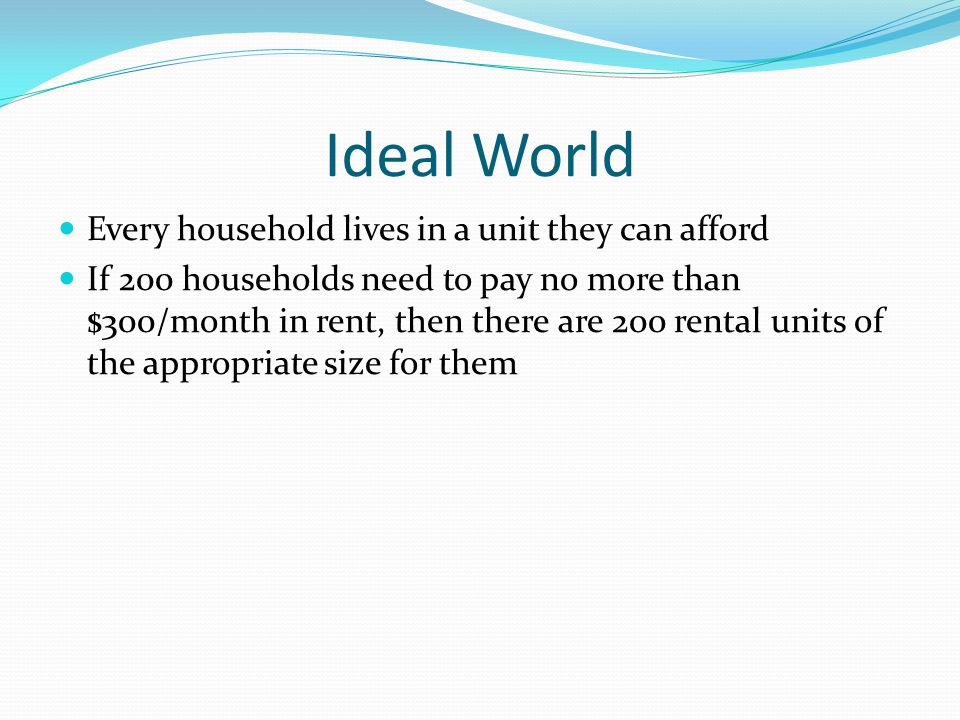 Ideal World Every household lives in a unit they can afford If 200 households need to pay no more than $300/month in rent, then there are 200 rental u