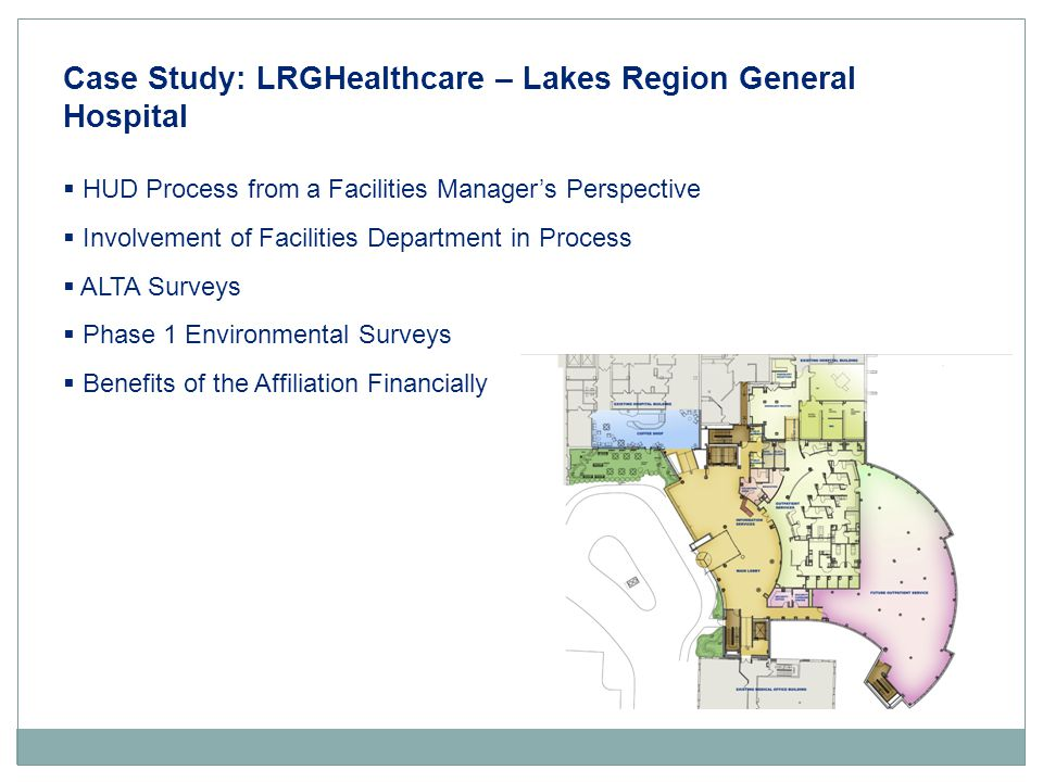 Case Study: LRGHealthcare – Lakes Region General Hospital  HUD Process from a Facilities Manager's Perspective  Involvement of Facilities Department in Process  ALTA Surveys  Phase 1 Environmental Surveys  Benefits of the Affiliation Financially