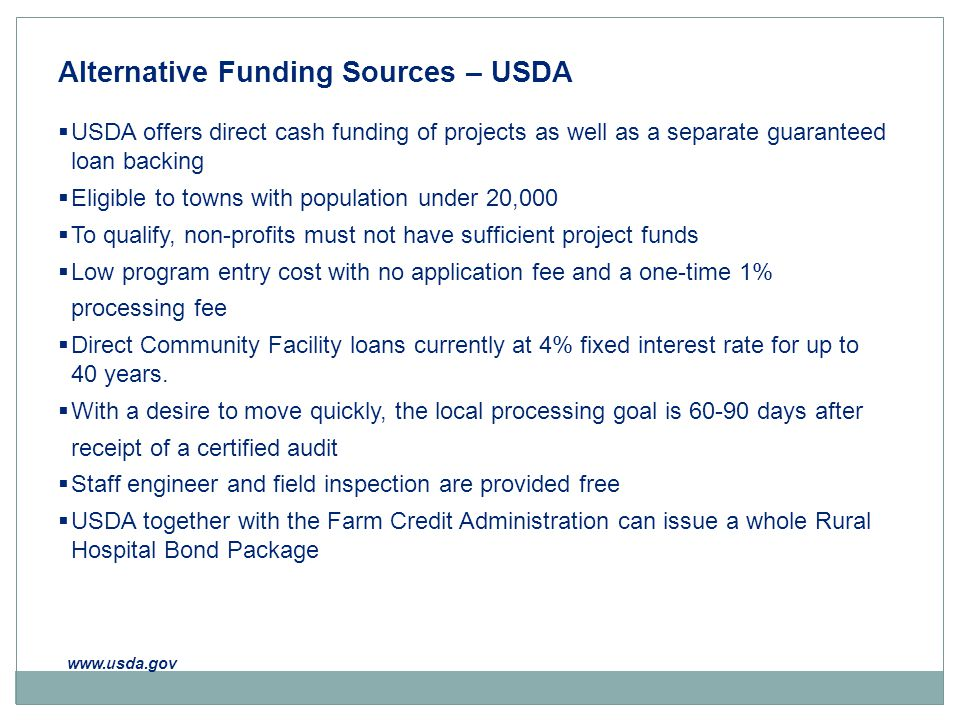 Alternative Funding Sources – USDA  USDA offers direct cash funding of projects as well as a separate guaranteed loan backing  Eligible to towns with population under 20,000  To qualify, non-profits must not have sufficient project funds  Low program entry cost with no application fee and a one-time 1% processing fee  Direct Community Facility loans currently at 4% fixed interest rate for up to 40 years.