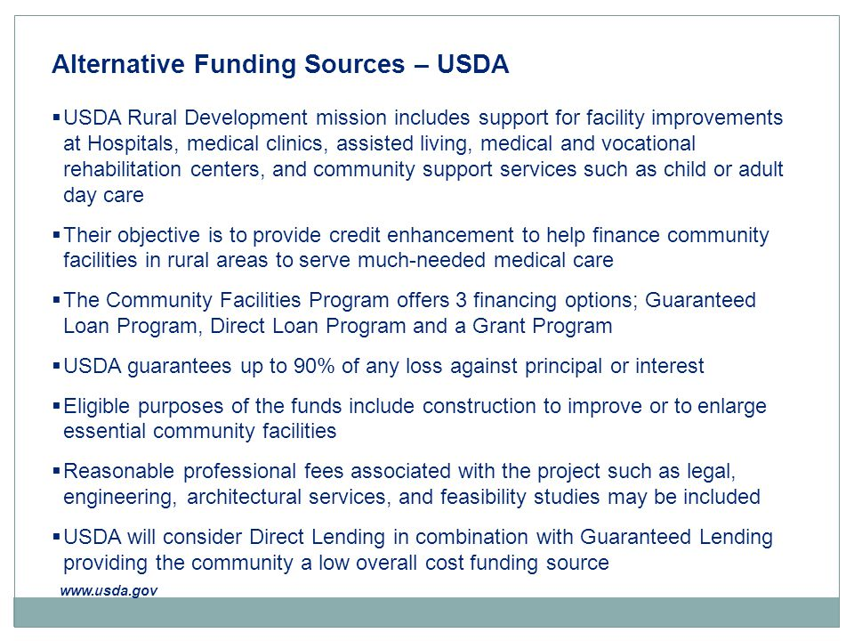 Alternative Funding Sources – USDA  USDA Rural Development mission includes support for facility improvements at Hospitals, medical clinics, assisted living, medical and vocational rehabilitation centers, and community support services such as child or adult day care  Their objective is to provide credit enhancement to help finance community facilities in rural areas to serve much-needed medical care  The Community Facilities Program offers 3 financing options; Guaranteed Loan Program, Direct Loan Program and a Grant Program  USDA guarantees up to 90% of any loss against principal or interest  Eligible purposes of the funds include construction to improve or to enlarge essential community facilities  Reasonable professional fees associated with the project such as legal, engineering, architectural services, and feasibility studies may be included  USDA will consider Direct Lending in combination with Guaranteed Lending providing the community a low overall cost funding source www.usda.gov