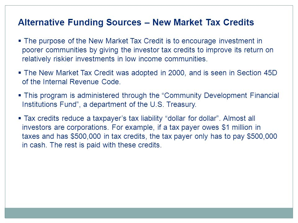 Alternative Funding Sources – New Market Tax Credits  The purpose of the New Market Tax Credit is to encourage investment in poorer communities by giving the investor tax credits to improve its return on relatively riskier investments in low income communities.