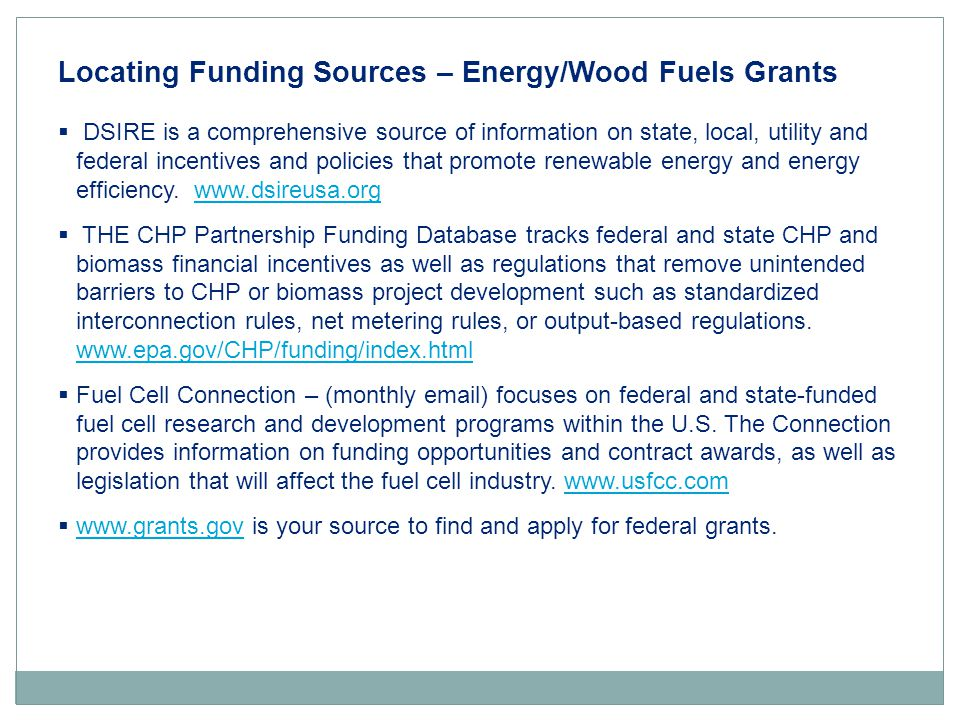 Locating Funding Sources – Energy/Wood Fuels Grants  DSIRE is a comprehensive source of information on state, local, utility and federal incentives and policies that promote renewable energy and energy efficiency.