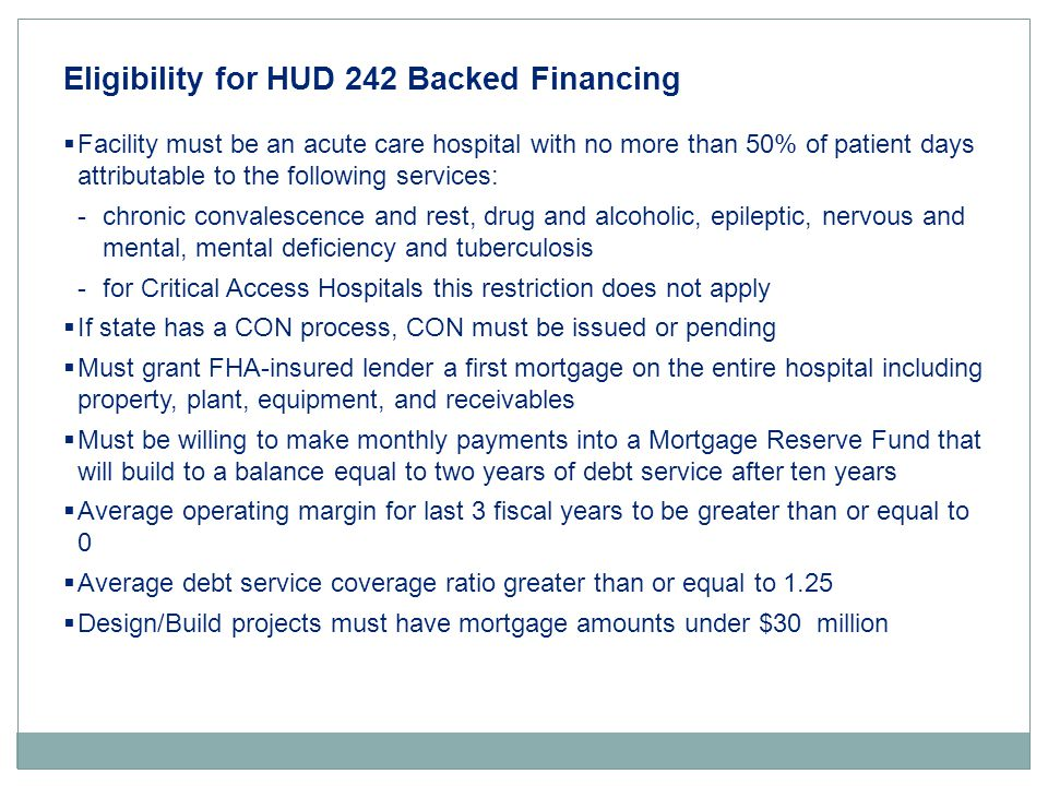 Eligibility for HUD 242 Backed Financing  Facility must be an acute care hospital with no more than 50% of patient days attributable to the following services: -chronic convalescence and rest, drug and alcoholic, epileptic, nervous and mental, mental deficiency and tuberculosis -for Critical Access Hospitals this restriction does not apply  If state has a CON process, CON must be issued or pending  Must grant FHA-insured lender a first mortgage on the entire hospital including property, plant, equipment, and receivables  Must be willing to make monthly payments into a Mortgage Reserve Fund that will build to a balance equal to two years of debt service after ten years  Average operating margin for last 3 fiscal years to be greater than or equal to 0  Average debt service coverage ratio greater than or equal to 1.25  Design/Build projects must have mortgage amounts under $30 million