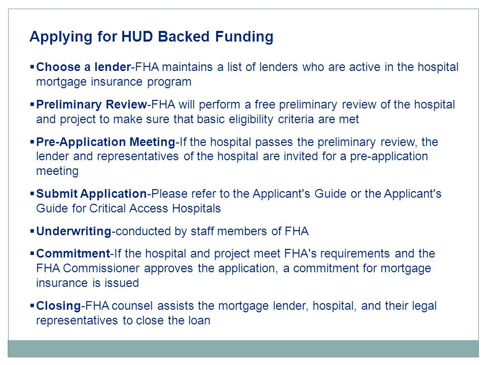 Applying for HUD Backed Funding  Choose a lender-FHA maintains a list of lenders who are active in the hospital mortgage insurance program  Preliminary Review-FHA will perform a free preliminary review of the hospital and project to make sure that basic eligibility criteria are met  Pre-Application Meeting-If the hospital passes the preliminary review, the lender and representatives of the hospital are invited for a pre-application meeting  Submit Application-Please refer to the Applicant s Guide or the Applicant s Guide for Critical Access Hospitals  Underwriting-conducted by staff members of FHA  Commitment-If the hospital and project meet FHA s requirements and the FHA Commissioner approves the application, a commitment for mortgage insurance is issued  Closing-FHA counsel assists the mortgage lender, hospital, and their legal representatives to close the loan