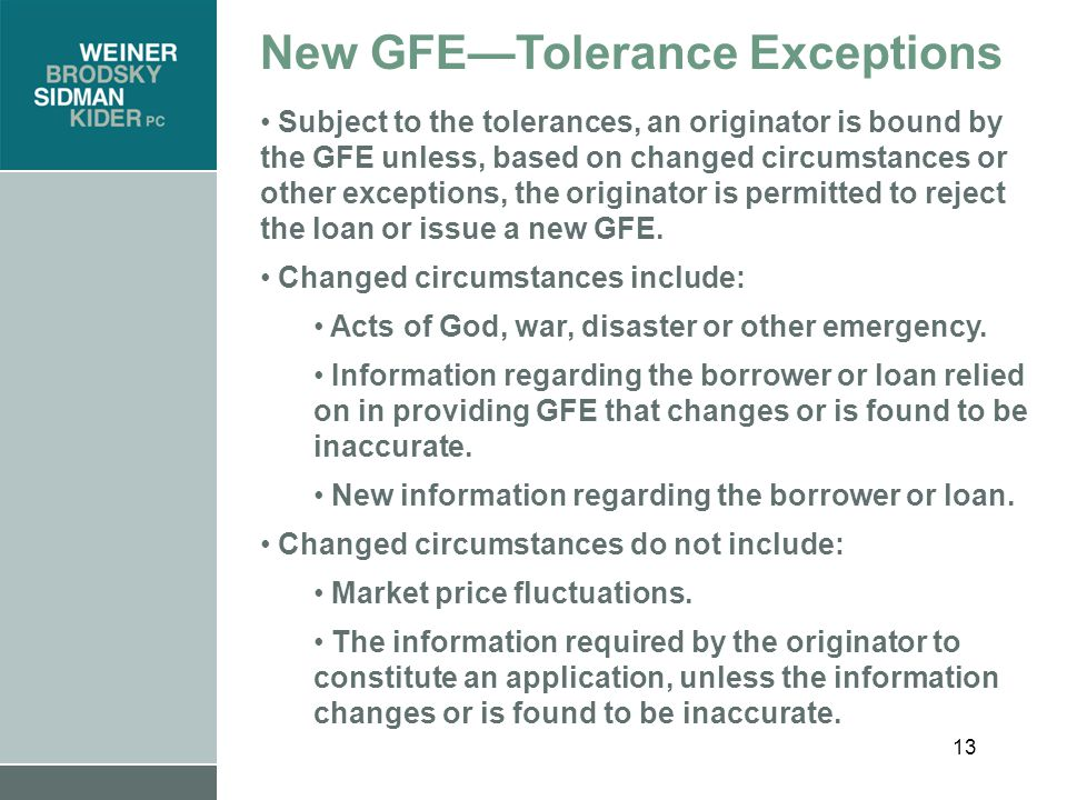 13 New GFE—Tolerance Exceptions Subject to the tolerances, an originator is bound by the GFE unless, based on changed circumstances or other exceptions, the originator is permitted to reject the loan or issue a new GFE.