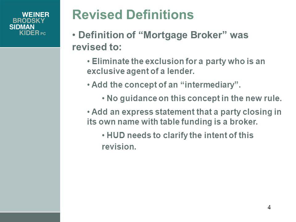 4 Revised Definitions Definition of Mortgage Broker was revised to: Eliminate the exclusion for a party who is an exclusive agent of a lender.