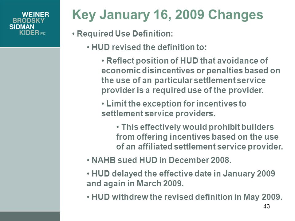 43 Key January 16, 2009 Changes Required Use Definition: HUD revised the definition to: Reflect position of HUD that avoidance of economic disincentives or penalties based on the use of an particular settlement service provider is a required use of the provider.