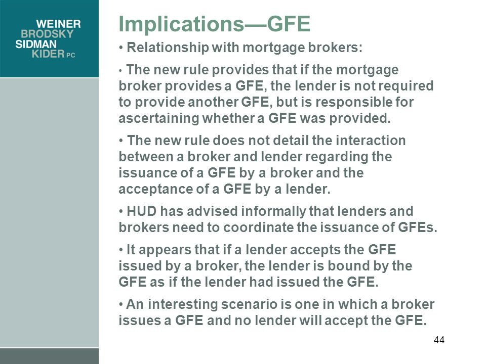 44 Implications—GFE Relationship with mortgage brokers: The new rule provides that if the mortgage broker provides a GFE, the lender is not required to provide another GFE, but is responsible for ascertaining whether a GFE was provided.