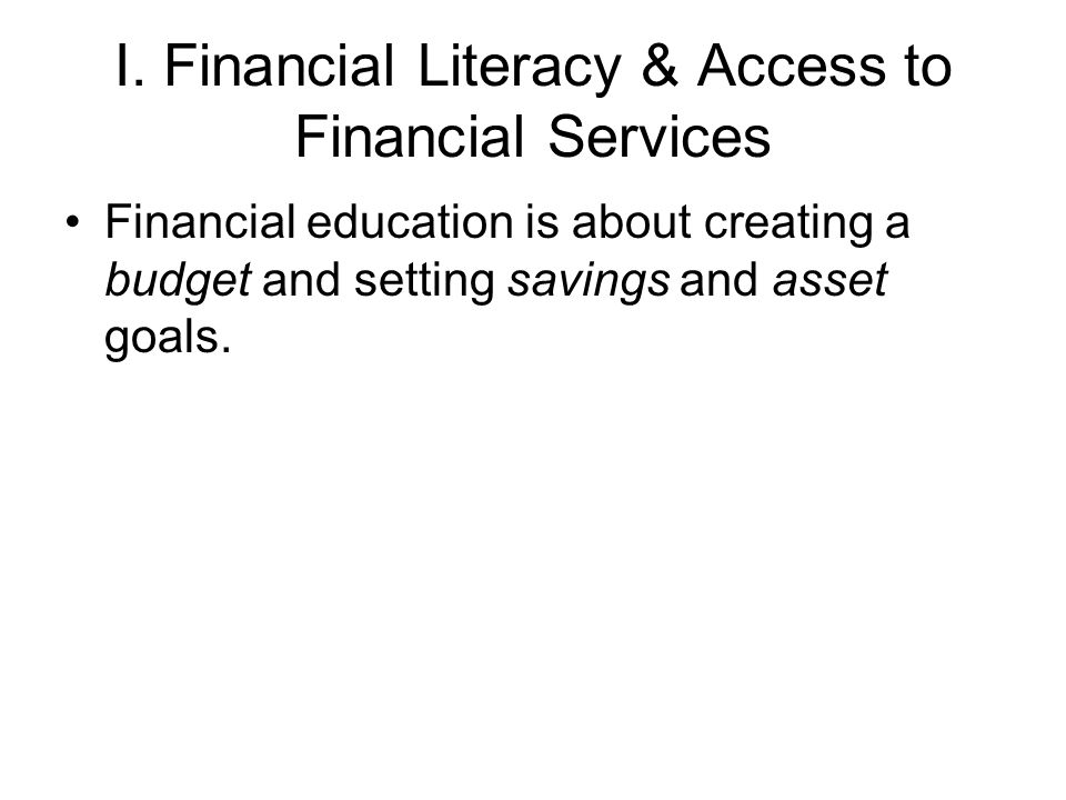 I. Financial Literacy & Access to Financial Services Financial education is about creating a budget and setting savings and asset goals.