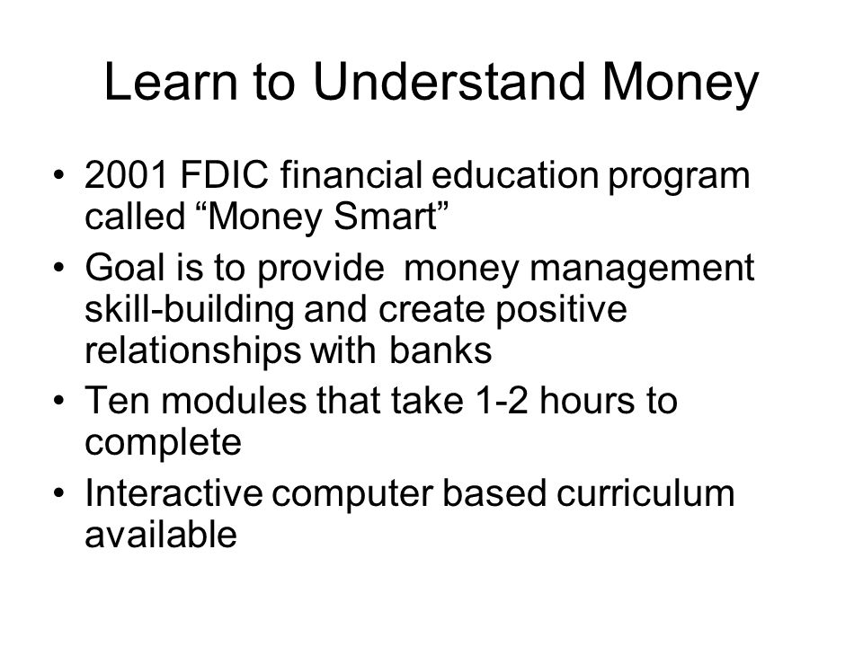 Learn to Understand Money 2001 FDIC financial education program called Money Smart Goal is to provide money management skill-building and create positive relationships with banks Ten modules that take 1-2 hours to complete Interactive computer based curriculum available
