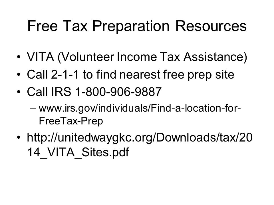 Free Tax Preparation Resources VITA (Volunteer Income Tax Assistance) Call 2-1-1 to find nearest free prep site Call IRS 1-800-906-9887 –www.irs.gov/individuals/Find-a-location-for- FreeTax-Prep http://unitedwaygkc.org/Downloads/tax/20 14_VITA_Sites.pdf
