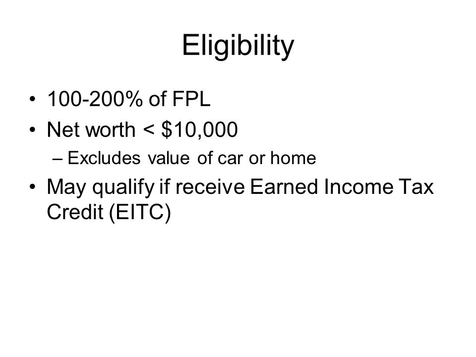Eligibility 100-200% of FPL Net worth < $10,000 –Excludes value of car or home May qualify if receive Earned Income Tax Credit (EITC)