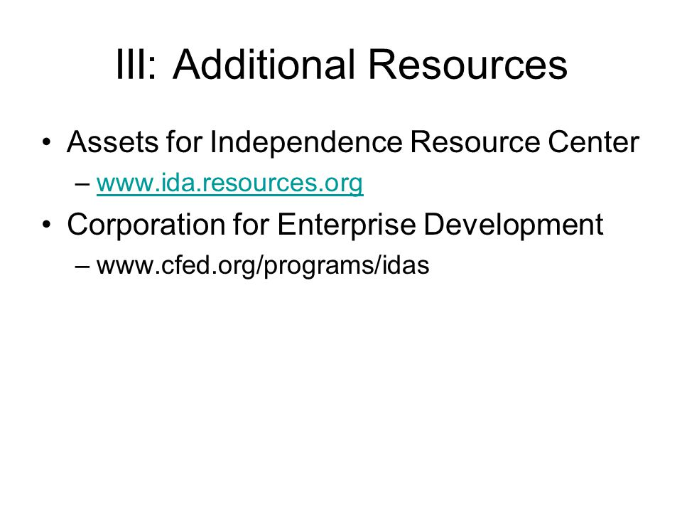 III: Additional Resources Assets for Independence Resource Center –www.ida.resources.orgwww.ida.resources.org Corporation for Enterprise Development –www.cfed.org/programs/idas
