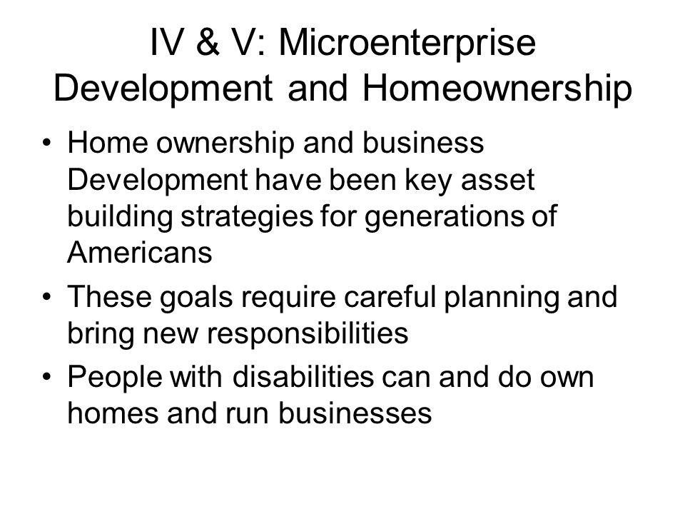 IV & V: Microenterprise Development and Homeownership Home ownership and business Development have been key asset building strategies for generations of Americans These goals require careful planning and bring new responsibilities People with disabilities can and do own homes and run businesses