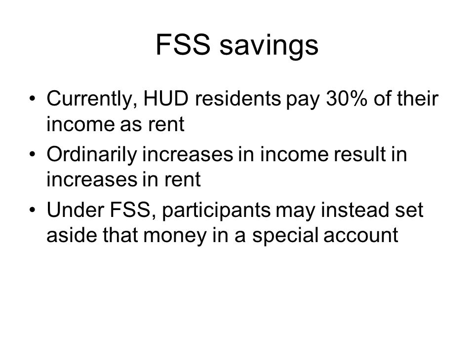 FSS savings Currently, HUD residents pay 30% of their income as rent Ordinarily increases in income result in increases in rent Under FSS, participants may instead set aside that money in a special account