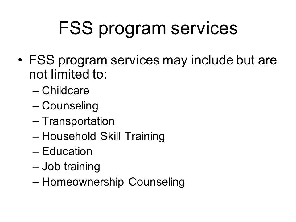 FSS program services FSS program services may include but are not limited to: –Childcare –Counseling –Transportation –Household Skill Training –Education –Job training –Homeownership Counseling
