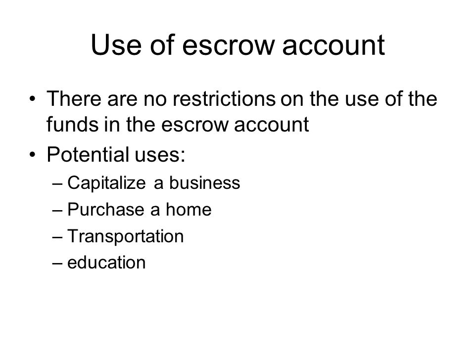 Use of escrow account There are no restrictions on the use of the funds in the escrow account Potential uses: –Capitalize a business –Purchase a home –Transportation –education