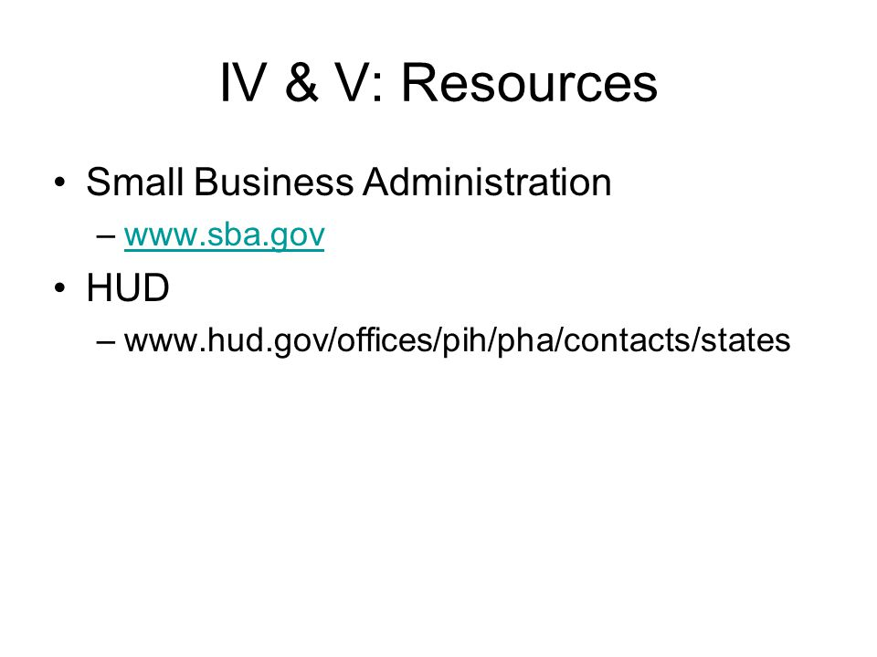IV & V: Resources Small Business Administration –www.sba.govwww.sba.gov HUD –www.hud.gov/offices/pih/pha/contacts/states