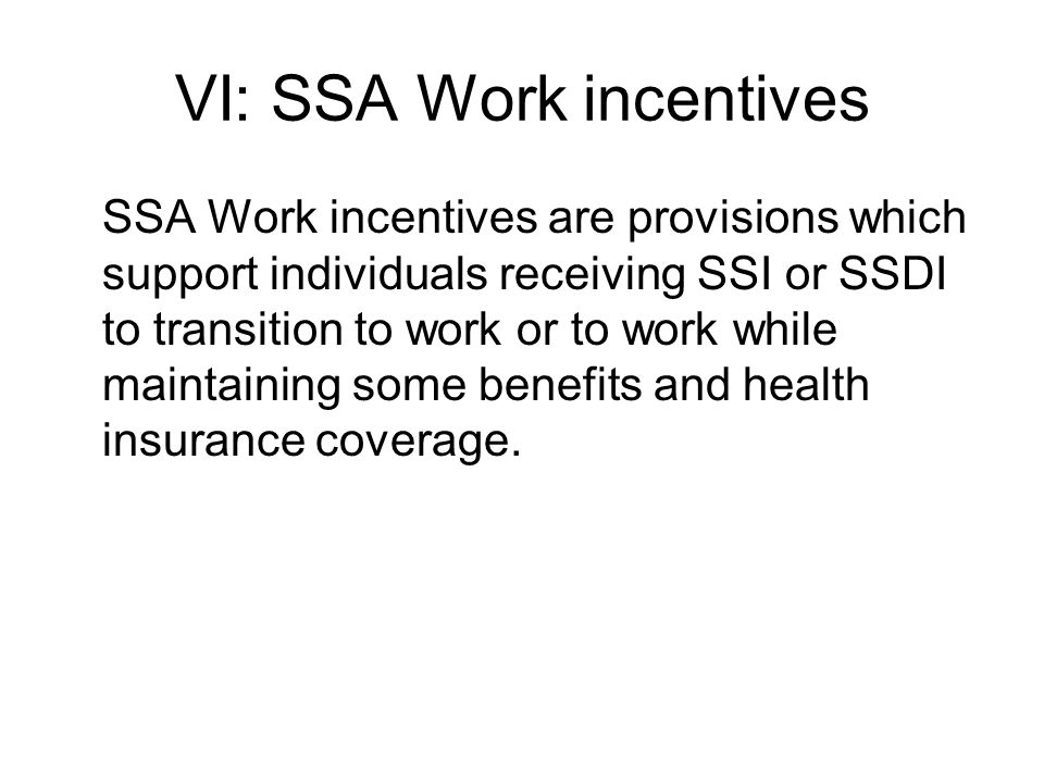 VI: SSA Work incentives SSA Work incentives are provisions which support individuals receiving SSI or SSDI to transition to work or to work while maintaining some benefits and health insurance coverage.
