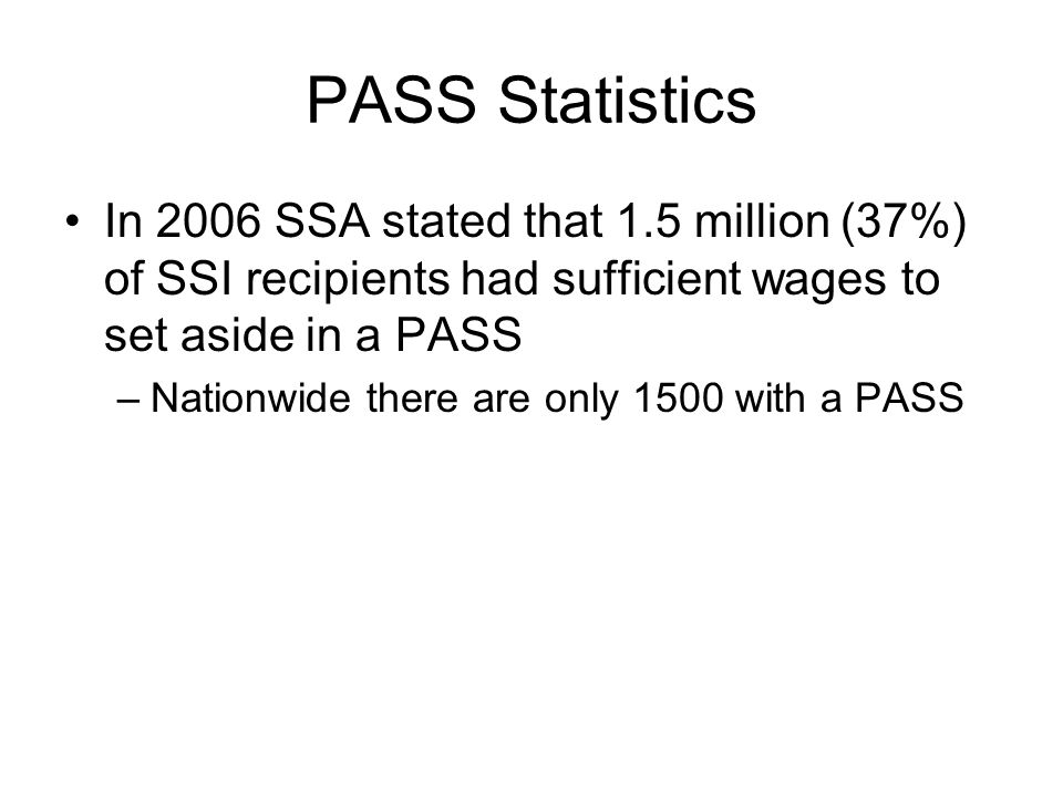PASS Statistics In 2006 SSA stated that 1.5 million (37%) of SSI recipients had sufficient wages to set aside in a PASS –Nationwide there are only 1500 with a PASS