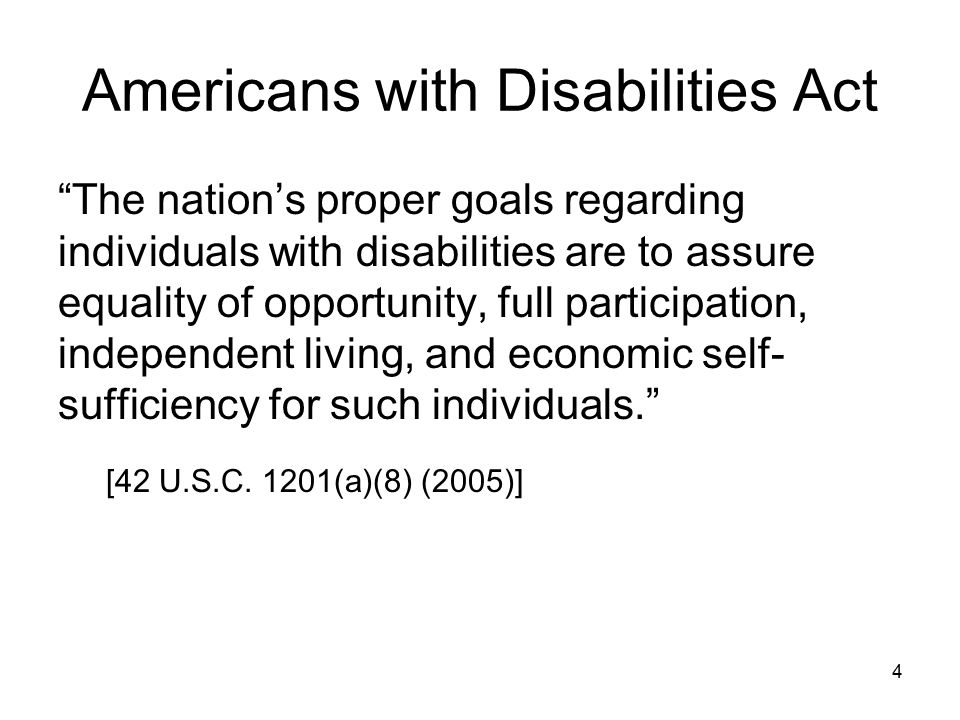Americans with Disabilities Act The nation's proper goals regarding individuals with disabilities are to assure equality of opportunity, full participation, independent living, and economic self- sufficiency for such individuals. [42 U.S.C.