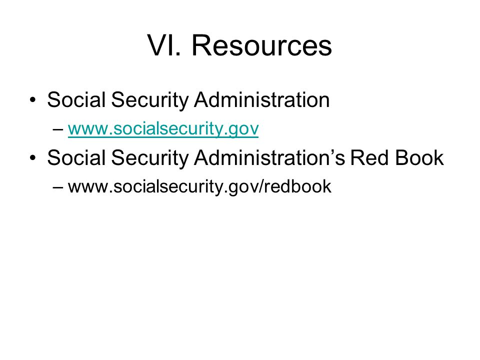 VI. Resources Social Security Administration –www.socialsecurity.govwww.socialsecurity.gov Social Security Administration's Red Book –www.socialsecuri