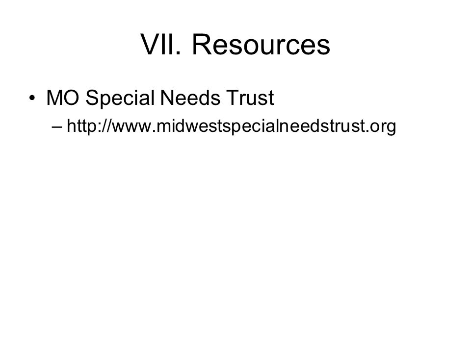 VII. Resources MO Special Needs Trust –http://www.midwestspecialneedstrust.org