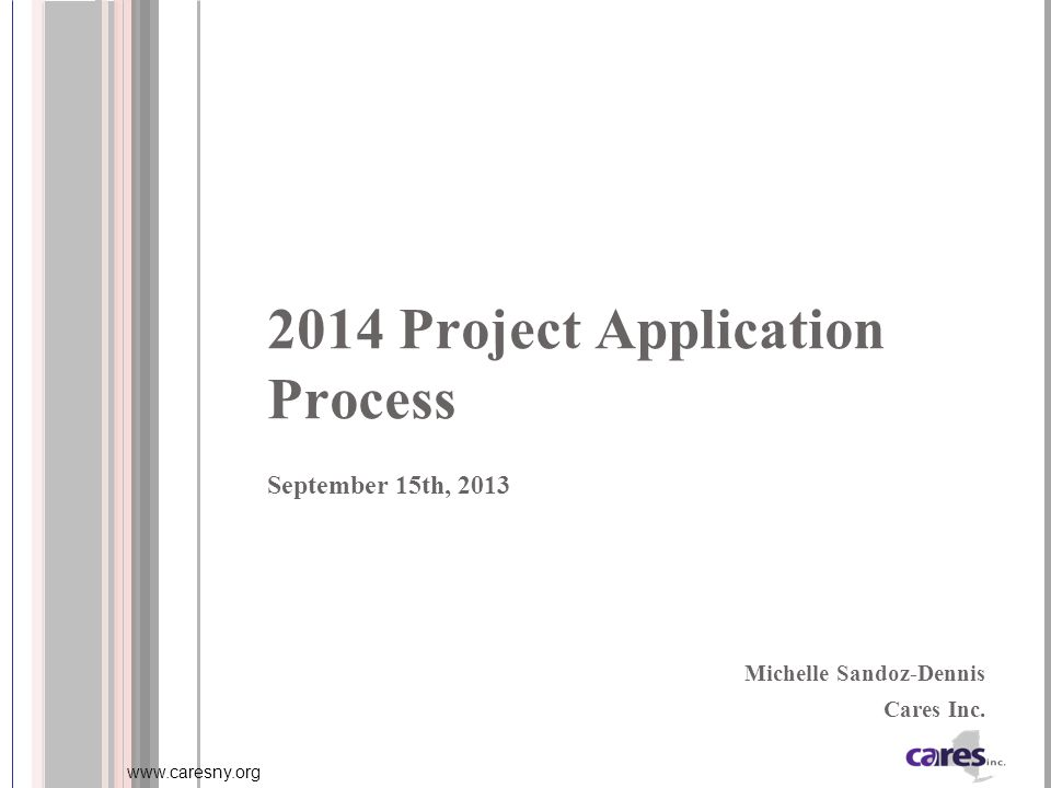 www.caresny.org 2014 Project Application Process September 15th, 2013 Michelle Sandoz-Dennis Cares Inc.
