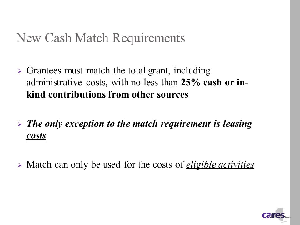 New Cash Match Requirements  Grantees must match the total grant, including administrative costs, with no less than 25% cash or in- kind contributions from other sources  The only exception to the match requirement is leasing costs  Match can only be used for the costs of eligible activities