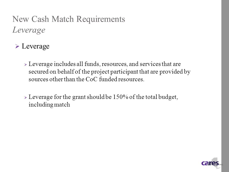 New Cash Match Requirements Leverage  Leverage  Leverage includes all funds, resources, and services that are secured on behalf of the project participant that are provided by sources other than the CoC funded resources.