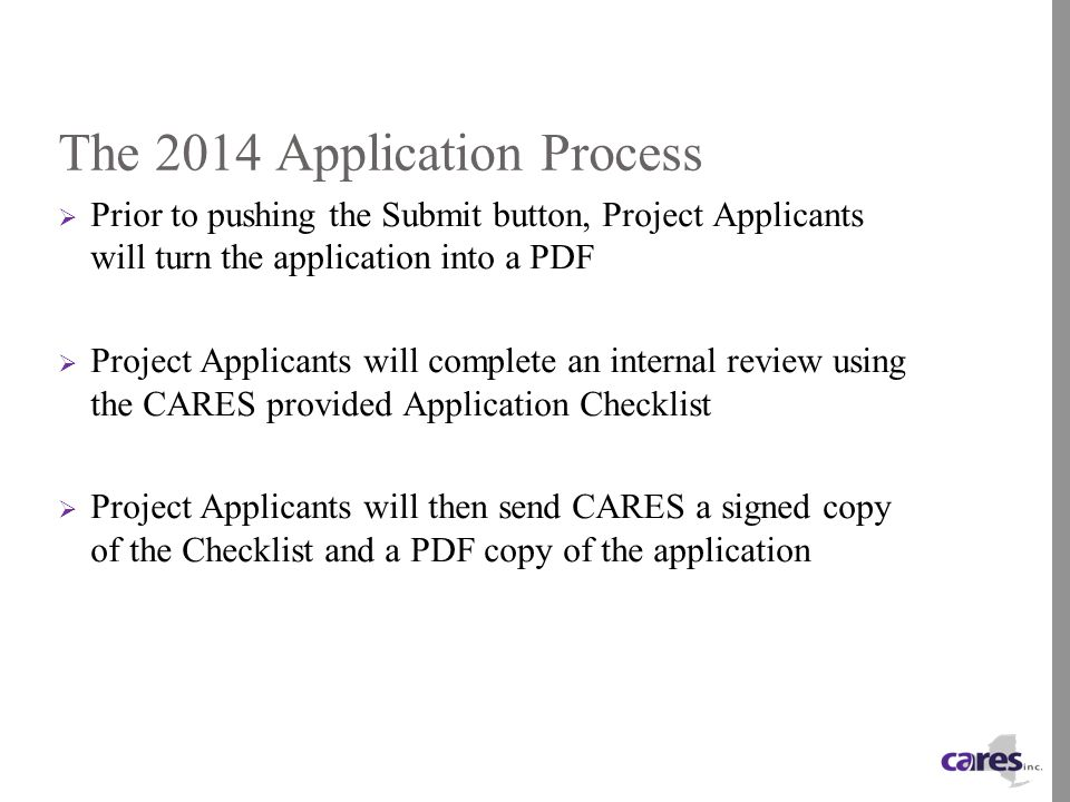 The 2014 Application Process  Prior to pushing the Submit button, Project Applicants will turn the application into a PDF  Project Applicants will complete an internal review using the CARES provided Application Checklist  Project Applicants will then send CARES a signed copy of the Checklist and a PDF copy of the application