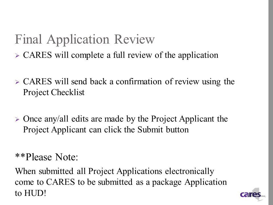 Final Application Review  CARES will complete a full review of the application  CARES will send back a confirmation of review using the Project Checklist  Once any/all edits are made by the Project Applicant the Project Applicant can click the Submit button **Please Note: When submitted all Project Applications electronically come to CARES to be submitted as a package Application to HUD!