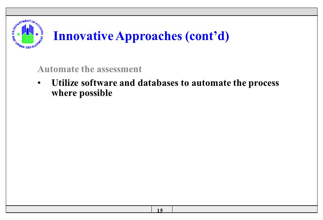 15 Automate the assessment Utilize software and databases to automate the process where possible Innovative Approaches (cont'd)