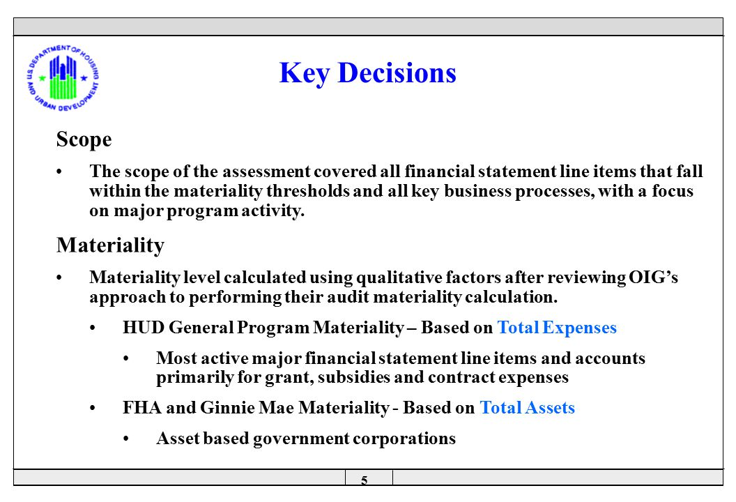 5 Key Decisions Scope The scope of the assessment covered all financial statement line items that fall within the materiality thresholds and all key business processes, with a focus on major program activity.